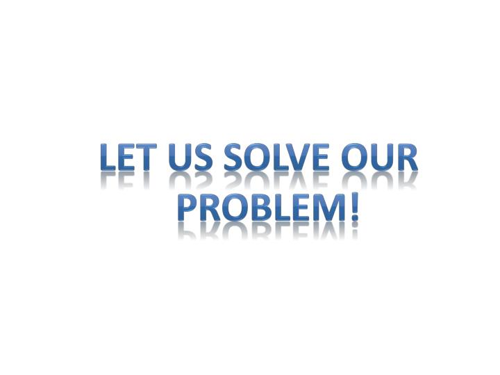 LET US SOLVE OUR PROBLEM!