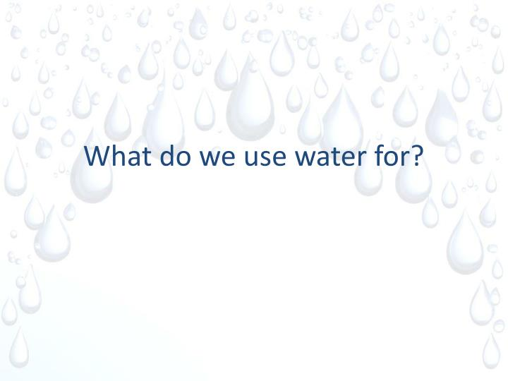 What do we use water for?