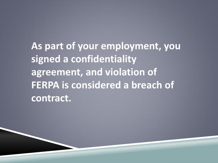 As part of your employment, you signed a confidentiality agreement, and violation of FERPA is considered a breach of contract.