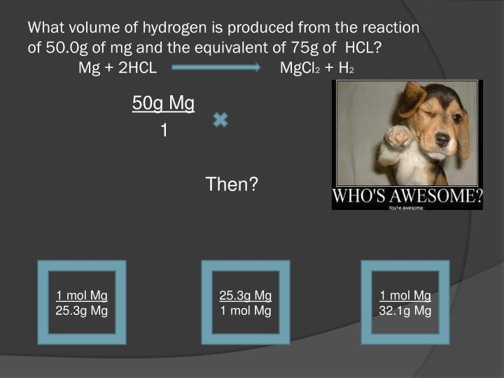 What volume of hydrogen is produced from the reaction of 50.0g of mg and the equivalent of 75g of  HCL?                    Mg + 2HCL MgCl