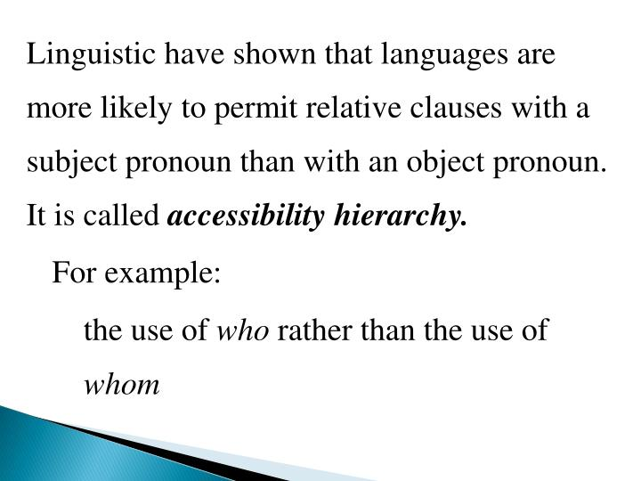 Linguistic have shown that languages are more likely to permit relative clauses with a subject pronoun than with an object pronoun. It is called