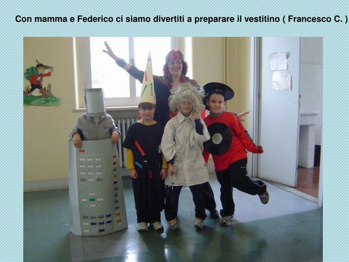 Con mamma e Federico ci siamo divertiti a preparare il vestitino ( Francesco C. )