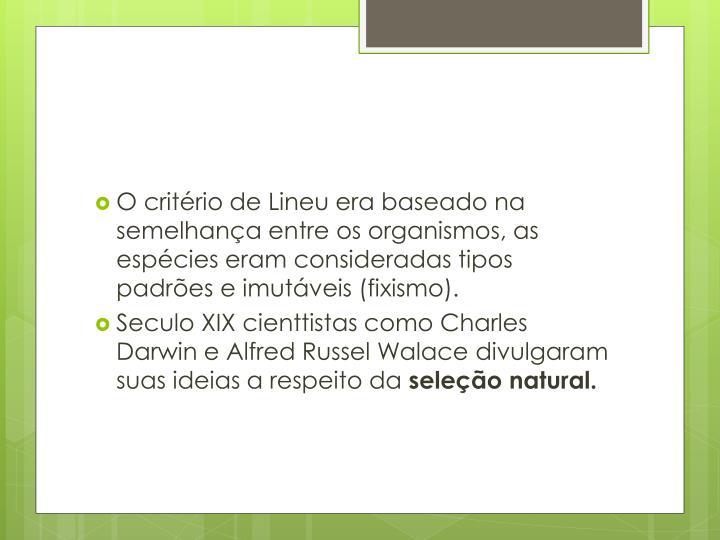 O critério de Lineu era baseado na semelhança entre os organismos, as espécies eram consideradas tipos padrões e imutáveis (
