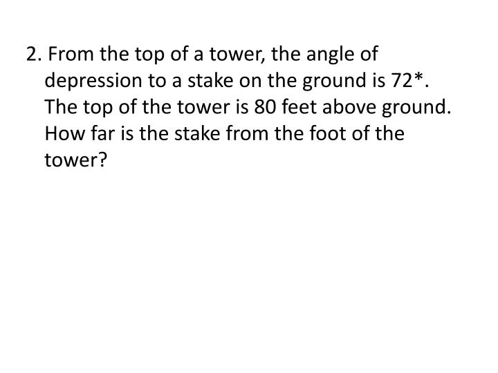2. From the top of a tower, the angle of depression to a stake on the ground is 72*.  The top of the tower is 80 feet above ground.  How far is the stake from the foot of the tower?