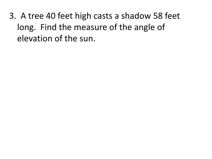 3.  A tree 40 feet high casts a shadow 58 feet long.  Find the measure of the angle of elevation of the sun.