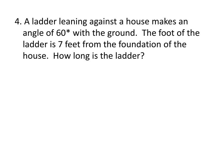 4. A ladder leaning against a house makes an angle of 60* with the ground.  The foot of the ladder is 7 feet from the foundation of the house.  How long is the ladder?