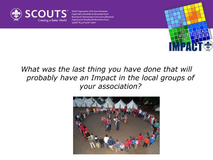 What was the last thing you have done that will probably have an Impact in the local groups of your association?