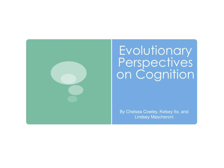 Evolutionary perspectives on cognition