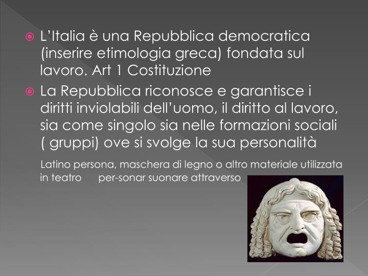 L'Italia è una Repubblica democratica (inserire etimologia greca) fondata sul lavoro. Art 1 Costituzione