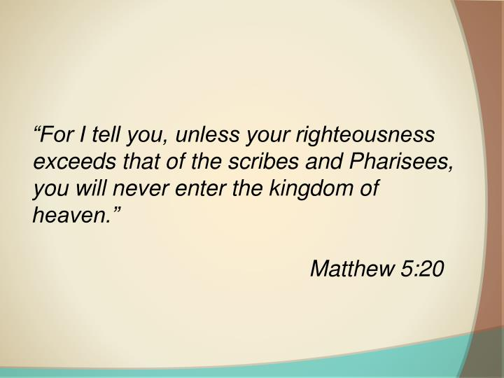 """For I tell you, unless your righteousness exceeds that of the scribes and Pharisees, you will never enter the kingdom of heaven."""