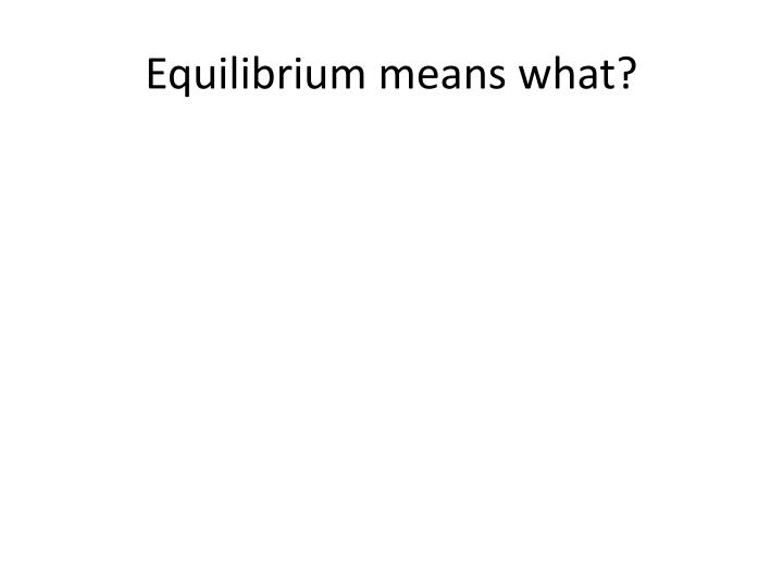 Equilibrium means what?