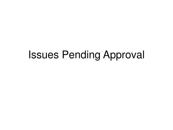 Issues Pending Approval