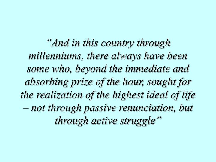 """And in this country through millenniums, there always have been some who, beyond the immediate and absorbing prize of the hour, sought for the realization of the highest ideal of life – not through passive renunciation, but through active struggle"""