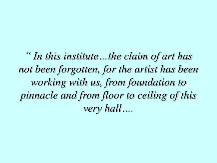 """ In this institute…the claim of art has not been forgotten, for the artist has been working with us, from foundation to pinnacle and from floor to ceiling of this very hall…."