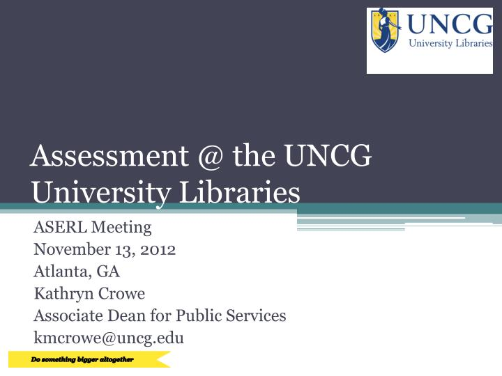 Assessment @ the uncg university libraries