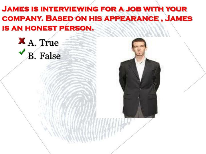 James is interviewing for a job with your company. Based on his appearance , James is an honest person.