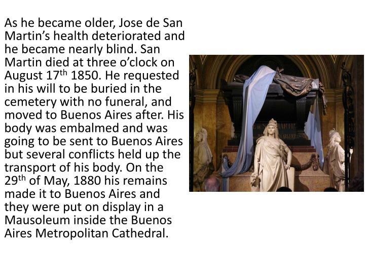 As he became older, Jose de San Martin's health deteriorated and he became nearly blind. San Martin died at three o'clock on August 17