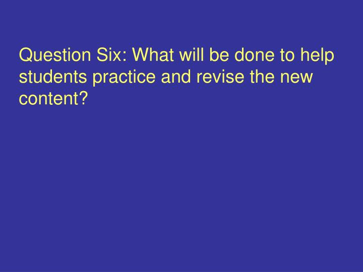 Question Six: What will be done to help students practice and revise the new content?