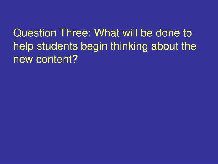 Question Three: What will be done to help students begin thinking about the new content?