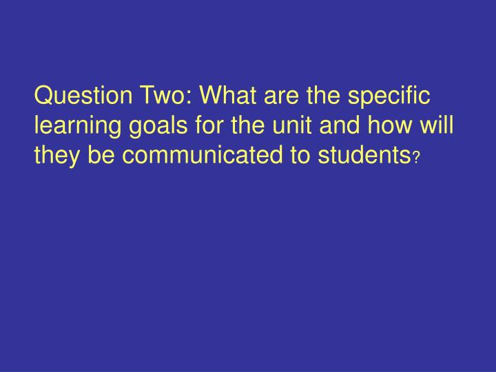 Question Two: What are the specific learning goals for the unit and how will they be communicated to students