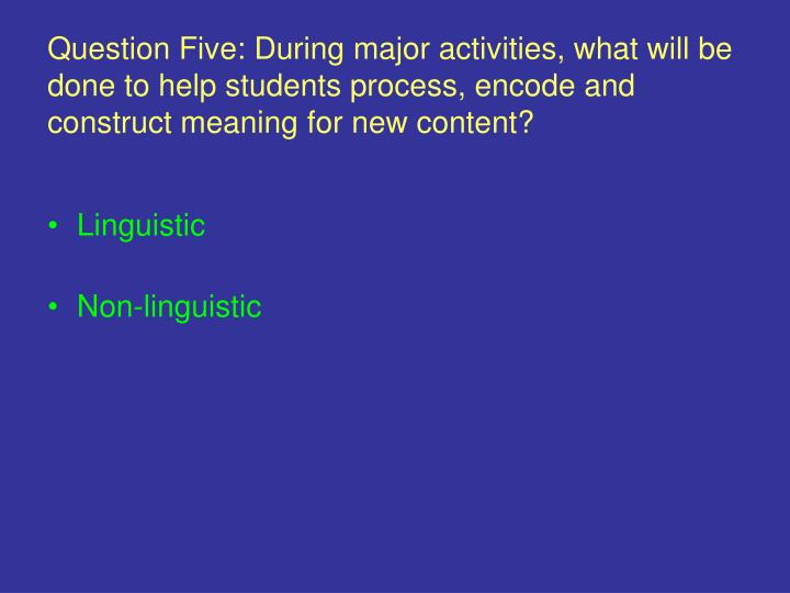 Question Five: During major activities, what will be done to help students process, encode and construct meaning for new content?