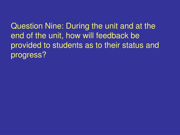 Question Nine: During the unit and at the end of the unit, how will feedback be provided to students as to their status and progress?