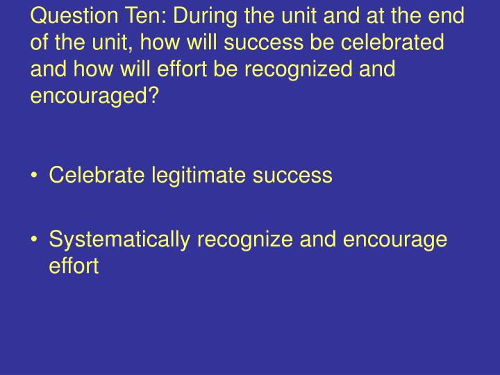 Question Ten: During the unit and at the end of the unit, how will success be celebrated and how will effort be recognized and encouraged?