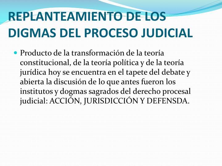 REPLANTEAMIENTO DE LOS DIGMAS DEL PROCESO JUDICIAL