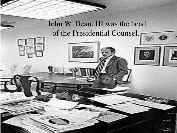 John W. Dean, III was the head of the Presidential Counsel.