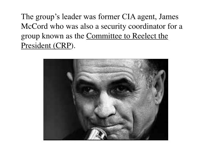 The group's leader was former CIA agent, James McCord who was also a security coordinator for a group known as the