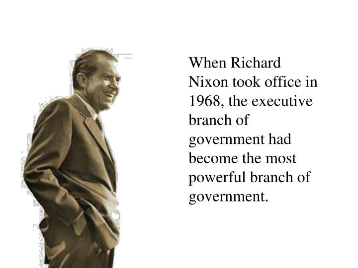 When Richard Nixon took office in 1968, the executive branch of government had become the most powerful branch of government.