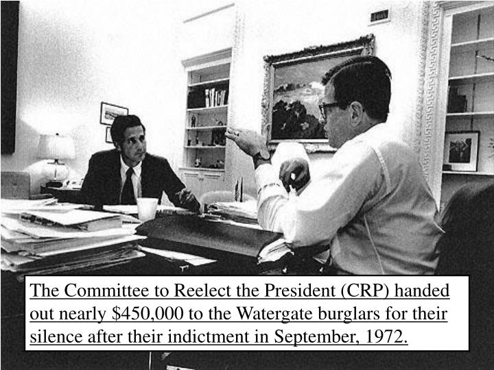 The Committee to Reelect the President (CRP) handed out nearly $450,000 to the Watergate burglars for their silence after their indictment in September, 1972.