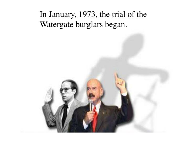 In January, 1973, the trial of the Watergate burglars began.