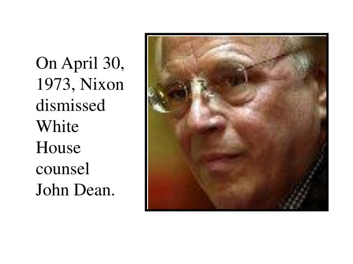 On April 30, 1973, Nixon dismissed White House counsel John Dean.