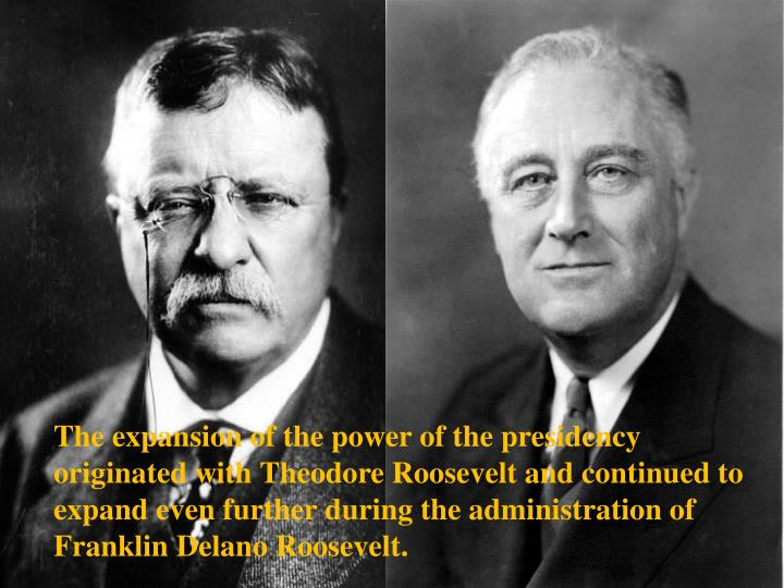 The expansion of the power of the presidency originated with Theodore Roosevelt and continued to expand even further during the administration of Franklin Delano Roosevelt.