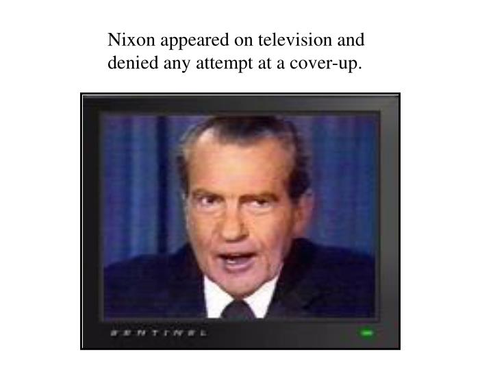 Nixon appeared on television and denied any attempt at a cover-up.