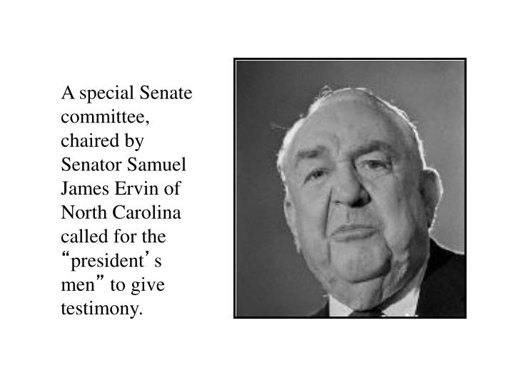 A special Senate committee, chaired by Senator Samuel James Ervin of North Carolina called for the
