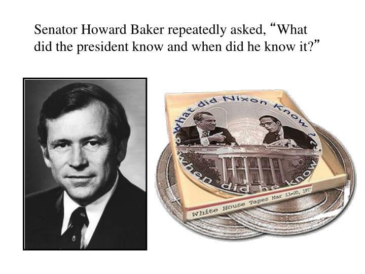 Senator Howard Baker repeatedly asked,