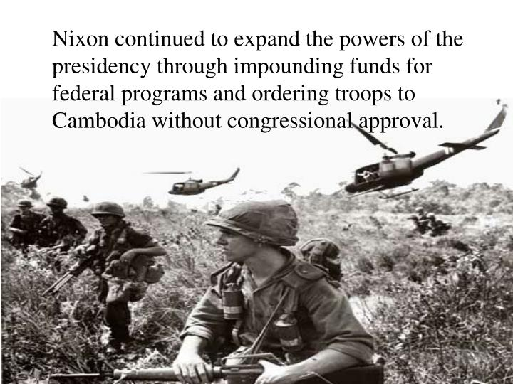 Nixon continued to expand the powers of the presidency through impounding funds for federal programs and ordering troops to Cambodia without congressional approval.
