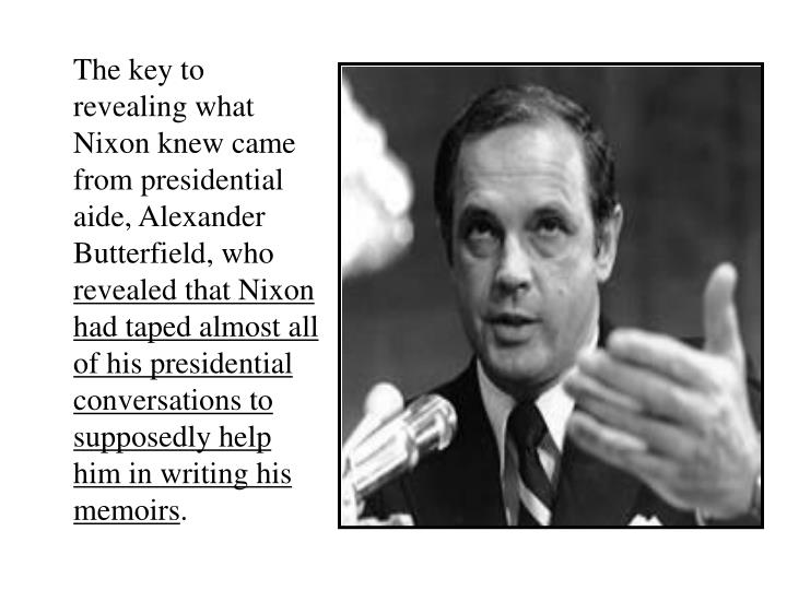 The key to revealing what Nixon knew came from presidential aide, Alexander Butterfield, who