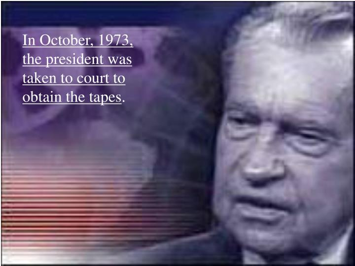 In October, 1973, the president was taken to court to obtain the tapes