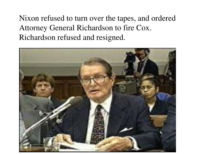 Nixon refused to turn over the tapes, and ordered Attorney General Richardson to fire Cox.  Richardson refused and resigned.