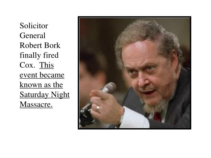 Solicitor General Robert Bork finally fired Cox.