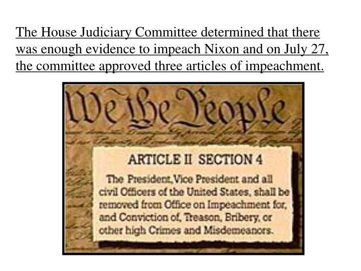 The House Judiciary Committee determined that there was enough evidence to impeach Nixon and on July 27, the committee approved three articles of impeachment.