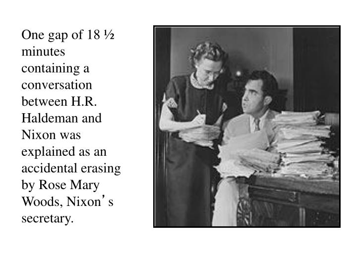 One gap of 18 ½ minutes containing a conversation between H.R. Haldeman and Nixon was explained as an accidental erasing by Rose Mary Woods, Nixon