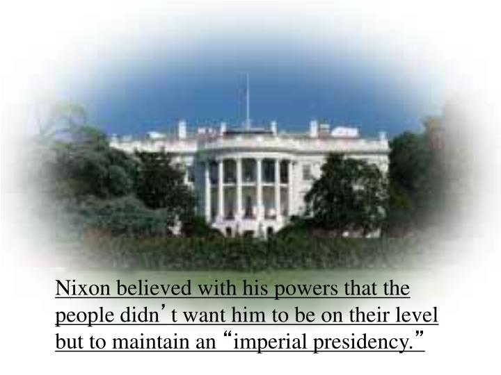 Nixon believed with his powers that the people