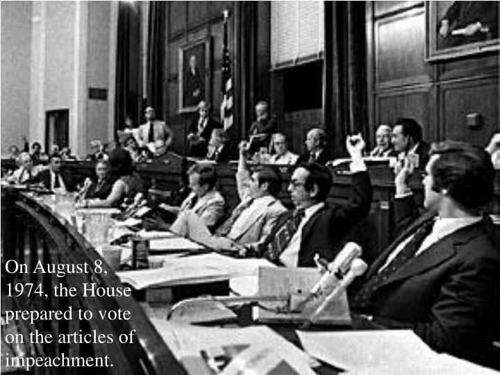On August 8, 1974, the House prepared to vote on the articles of impeachment.