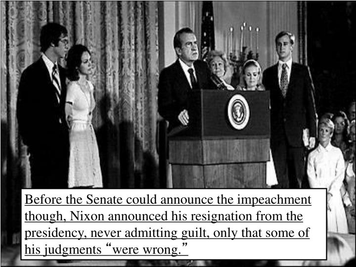 Before the Senate could announce the impeachment though, Nixon announced his resignation from the presidency, never admitting guilt, only that some of his judgments