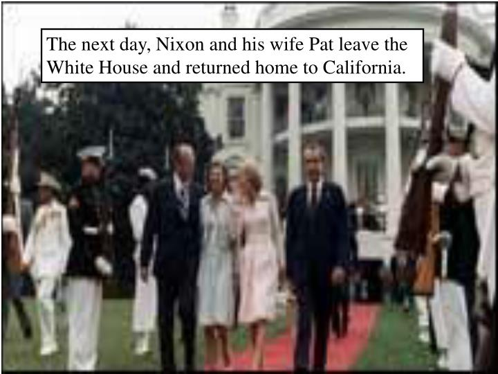 The next day, Nixon and his wife Pat leave the White House and returned home to California.