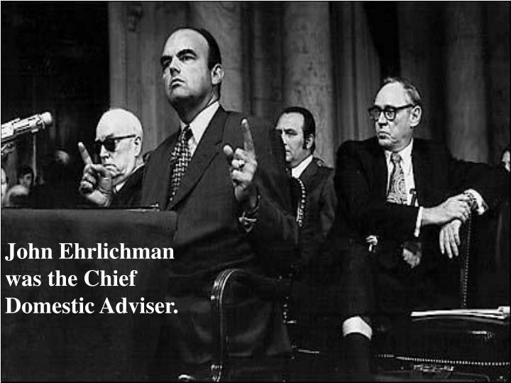 John Ehrlichman was the Chief Domestic Adviser.